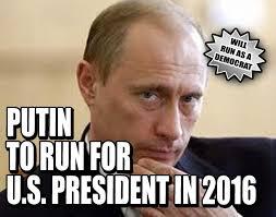 Choosing between President Putin and Hillary, I'd vote for Putin.